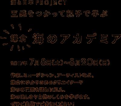 鎌倉 海のアカデミア 2017年7月8日(土) 〜 8月20日(日) 五感をつかって親子で学ぶ 作家、ミュージシャン、アーティストなど、 鎌倉にゆかりのあるクリエイターや 海の専門家を講師に迎え、 海の美しさや自然のしくみを学びます。 ぜひご家族でご参加ください!